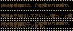 秋田県美里町の、自然豊かな地域で、天然水を利用しておいしい納豆・豆腐づくりを行っています。