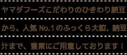 ヤマダフーズこだわりのひきわり納豆から、人気No.1のふっくら大粒、納豆汁まで、豊富にご用意しております!